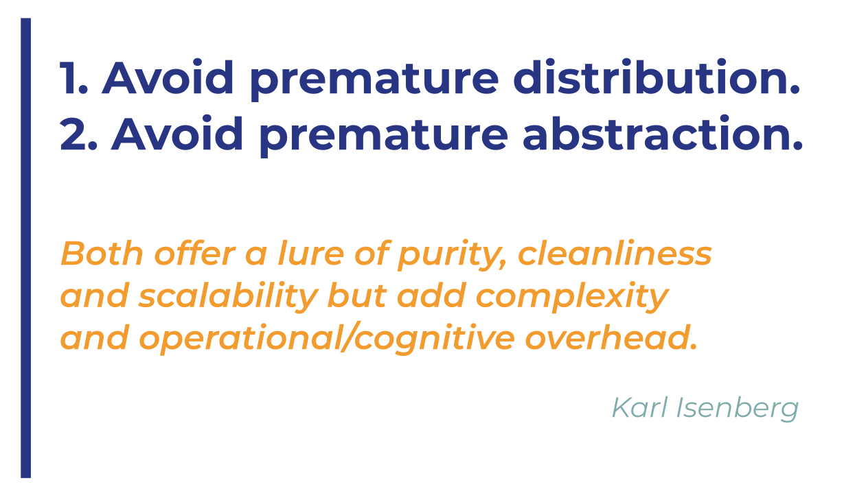 Avoid premature distribution. 2. Avoid premature abstraction. Both offer a lure of purity, cleanliness and scalability but add complexity and operational/cognitive overhead. Karl Isenberg