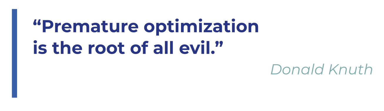 Premature optimization is the root of all evil. Donald Knuth