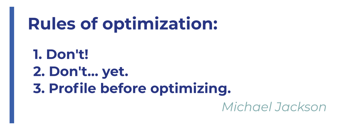 Rules of optimization: 1. Don't! 2. Don't… yet. 3. Profile before optimizing. Michael Jackson